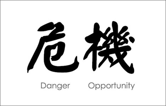 The Chinese word for crisis is composed of two characters, one meaning danger and the other opportunity.